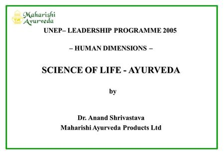 – HUMAN DIMENSIONS – SCIENCE OF LIFE - AYURVEDA by by Dr. Anand Shrivastava Maharishi Ayurveda Products Ltd UNEP– LEADERSHIP PROGRAMME 2005.