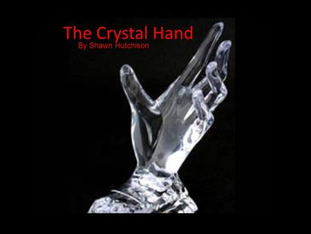 "The Crystal Hand By Shawn Hutchison. ""Get this thing away from me!"" screamed X. ""All of this is a nightmare!"" Hold the story--- let's go back about."