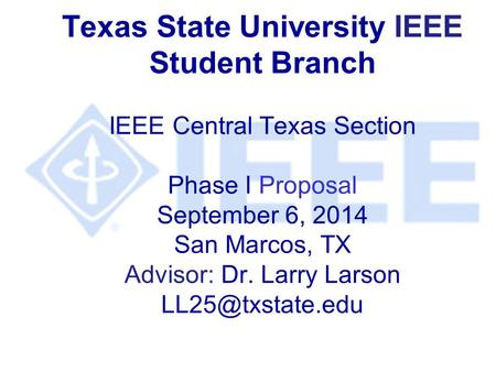 Texas State University IEEE Student Branch IEEE Central Texas Section Phase I Proposal September 6, 2014 San Marcos, TX Advisor: Dr. Larry Larson