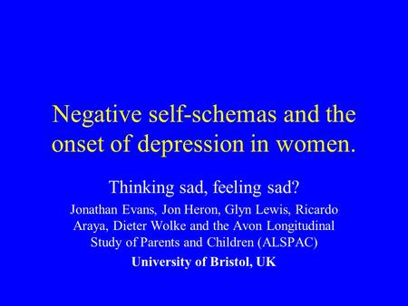 Negative self-schemas and the onset of depression in women. Thinking sad, feeling sad? Jonathan Evans, Jon Heron, Glyn Lewis, Ricardo Araya, Dieter Wolke.