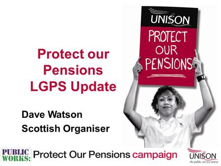 Dave Watson Scottish Organiser Protect our Pensions LGPS Update.