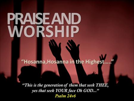 "WORSHIP PRAISE AND ""Hosanna,Hosanna in the Highest….."" ""This is the generation of them that seek THEE, yes that seek YOUR face Oh GOD..."" Psalm 24v6."