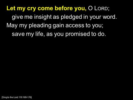 Let my cry come before you, O L ORD ; give me insight as pledged in your word. May my pleading gain access to you; save my life, as you promised to do.