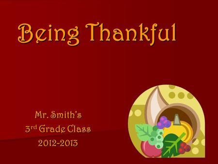 Being Thankful Mr. Smith's 3 rd Grade Class 2012-2013.