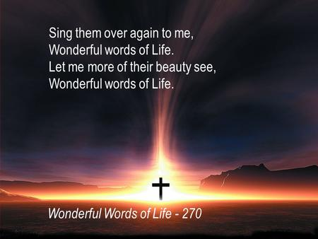 Sing them over again to me, Wonderful words of Life. Let me more of their beauty see, Wonderful words of Life. Wonderful Words of Life - 270.