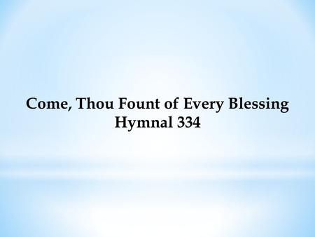 Come, Thou Fount of Every Blessing Hymnal 334. Come, Thou Fount of every blessing, Tune my heart to sing Thy grace; Streams of mercy, never ceasing, Call.
