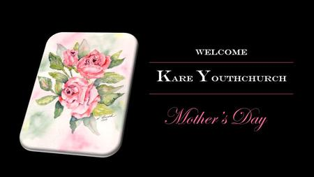 Mother's Day Welcome K are Y outhchurch. Two weeks ago at Kare.