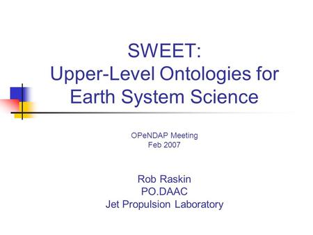 SWEET: Upper-Level Ontologies for Earth System Science OPeNDAP Meeting Feb 2007 Rob Raskin PO.DAAC Jet Propulsion Laboratory.