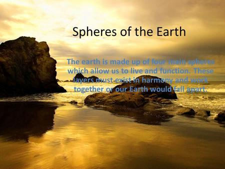 Spheres of the Earth The earth is made up of four main spheres which allow us to live and function. These layers must exist in harmony and work together.