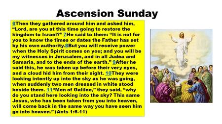 "Ascension Sunday 66Then they gathered around him and asked him, ""Lord, are you at this time going to restore the kingdom to Israel?"" 7He said to them:"