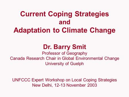 Current Coping Strategies and Adaptation to Climate Change Dr. Barry Smit Professor of Geography Canada Research Chair in Global Environmental Change University.