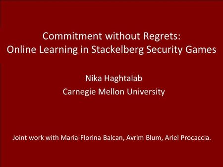 Commitment without Regrets: Online Learning in Stackelberg Security Games Nika Haghtalab Carnegie Mellon University Joint work with Maria-Florina Balcan,