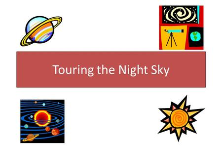 "Touring the Night Sky. What is Astronomy? Astronomy is the branch of science that studies objects beyond Earth. These ""objects"" include the Sun, billions."