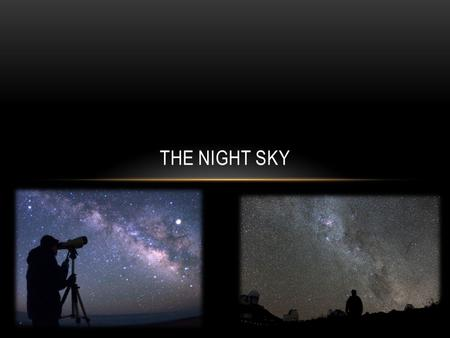 THE NIGHT SKY. WHAT DO YOU SEE? Chances are, at some point you have looked up during a clear night and noticed patterns and changes. Humans have for many.