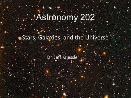 Astronomy 202 Stars, Galaxies, and the Universe Dr. Jeff Kriessler.