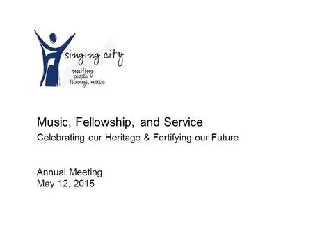 Music, Fellowship, and Service Celebrating our Heritage & Fortifying our Future Annual Meeting May 12, 2015.