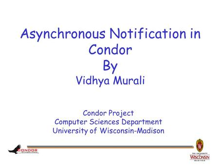 Condor Project Computer Sciences Department University of Wisconsin-Madison Asynchronous Notification in Condor By Vidhya Murali.