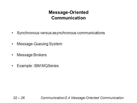 Message-Oriented Communication Synchronous versus asynchronous communications Message-Queuing System Message Brokers Example: IBM MQSeries 02 – 26 Communication/2.4.