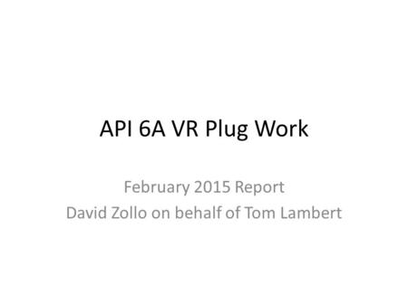 API 6A VR Plug Work February 2015 Report David Zollo on behalf of Tom Lambert.
