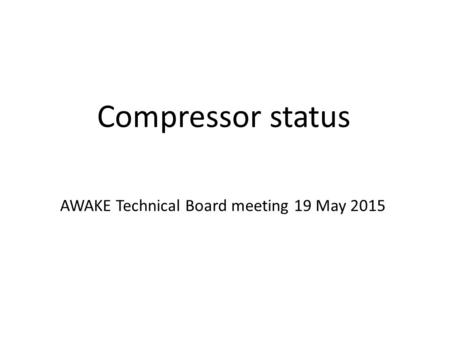 Compressor status AWAKE Technical Board meeting 19 May 2015.
