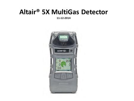 Altair® 5X MultiGas Detector 11-12-2014. Altair® 5X MultiGas Detector The ALTAIR 5X MultiGas Detector is to be used when performing a hazard assessment.