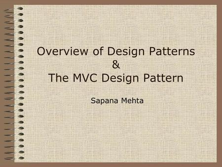 Overview of Design Patterns & The MVC Design Pattern Sapana Mehta.