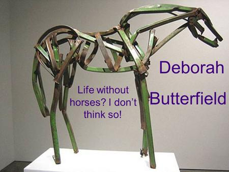 Life without horses? I don't think so! Deborah Butterfield.