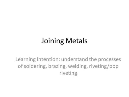 Joining Metals Learning Intention: understand the processes of soldering, brazing, welding, riveting/pop riveting.