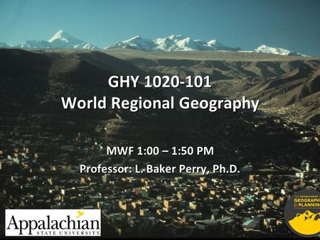 GHY 1020-101 World Regional Geography MWF 1:00 – 1:50 PM Professor: L. Baker Perry, Ph.D.