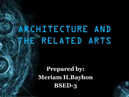 ARCHITECTURE AND THE RELATED ARTS Prepared by: Meriam H.Bayhon BSED-3.