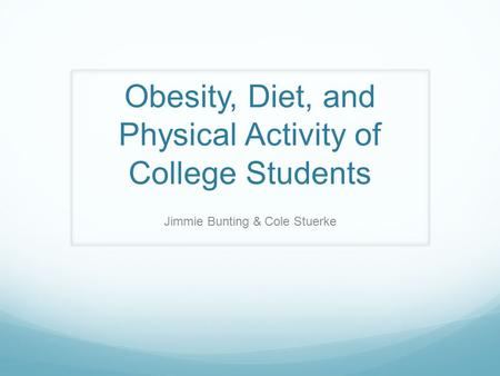 Obesity, Diet, and Physical Activity of College Students Jimmie Bunting & Cole Stuerke.