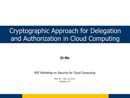 Cryptographic Approach for Delegation and Authorization in <strong>Cloud</strong> <strong>Computing</strong> Di Ma NSF Workshop on <strong>Security</strong> for <strong>Cloud</strong> <strong>Computing</strong> Mar. 15 ~ Mar. 16, 2012 Arlington,