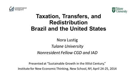 "Taxation, Transfers, and Redistribution Brazil and the United States Nora Lustig Tulane University Nonresident Fellow CGD and IAD Presented at ""Sustainable."