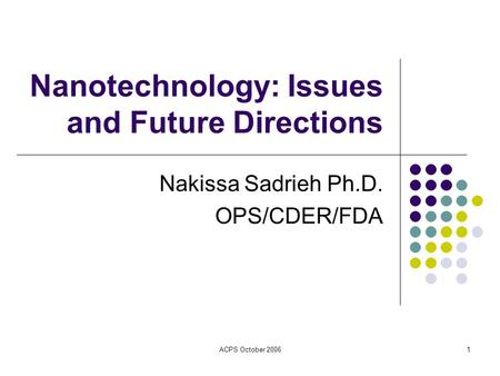 ACPS October 20061 Nanotechnology: Issues and Future Directions Nakissa Sadrieh Ph.D. OPS/CDER/FDA.