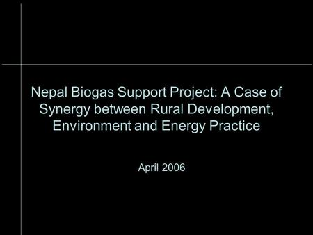 Nepal Biogas Support Project: A Case of Synergy between Rural Development, Environment and Energy Practice April 2006.