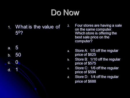 Do Now 1. What is the value of 5 0 ? a. 5 b. 50 c. 0 d. 1 2. Four stores are having a sale on the same computer. Which store is offering the best sale.
