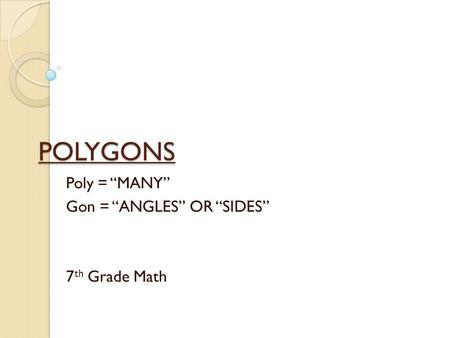 "POLYGONS Poly = ""MANY"" Gon = ""ANGLES"" OR ""SIDES"" 7 th Grade Math."