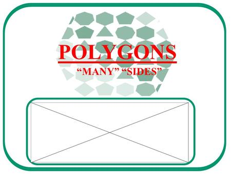 "POLYGONS ""MANY"" ""SIDES"". A polygon is a 2-dimensional shape."