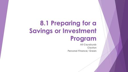8.1 Preparing for a Savings or Investment Program Ali Cayabyab Claxton Personal Finance/ Green.