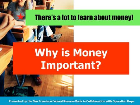 There's a lot to learn about money! Presented by the San Francisco Federal Reserve Bank in Collaboration with Operation Hope Why is Money Important?