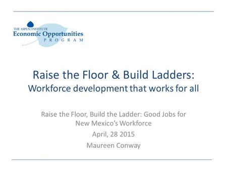 Raise the Floor & Build Ladders: Workforce development that works for all Raise the Floor, Build the Ladder: Good Jobs for New Mexico's Workforce April,