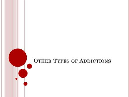 O THER T YPES OF A DDICTIONS. A N ADDICTION CAN BE DEFINED AS... the continual use of a mood altering substance or behaviour despite negative or dependent.