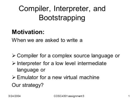 3/24/2004COSC4301 assignment 31 Compiler, Interpreter, and Bootstrapping Motivation: When we are asked to write a  Compiler for a complex source language.
