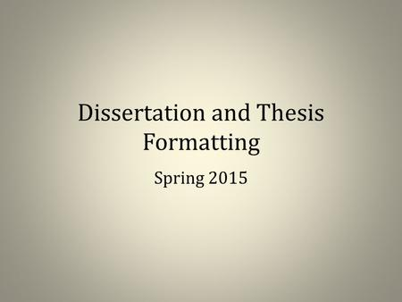 Dissertation and Thesis Formatting Spring 2015. Before we begin… This is not a formatting workshop Contact me for specific questions and problems with.