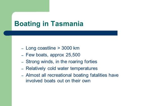 Boating in Tasmania – Long coastline > 3000 km – Few boats, approx 25,500 – Strong winds, in the roaring forties – Relatively cold water temperatures –