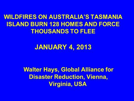 WILDFIRES ON AUSTRALIA'S TASMANIA ISLAND BURN 128 HOMES AND FORCE THOUSANDS TO FLEE JANUARY 4, 2013 Walter Hays, Global Alliance for Disaster Reduction,