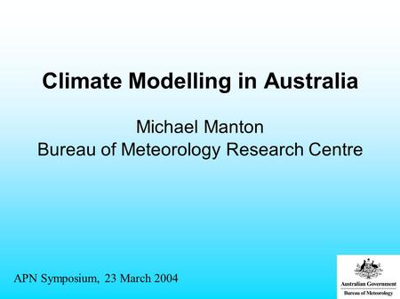 Climate Modelling in Australia Michael Manton Bureau of Meteorology Research Centre APN Symposium, 23 March 2004.