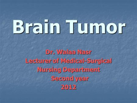 Brain Tumor Dr. Walaa Nasr Lecturer of Medical-Surgical Nursing Department Second year Second year2012.