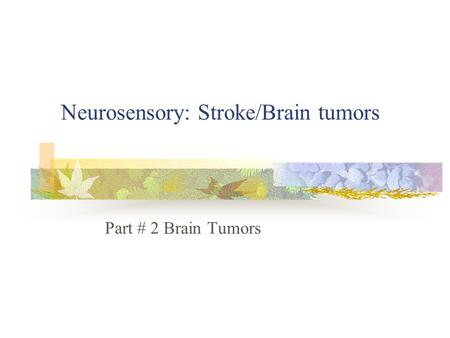 Neurosensory: Stroke/Brain tumors Part # 2 Brain Tumors.
