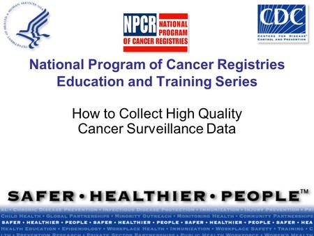 National Program of Cancer Registries Education and Training Series How to Collect High Quality Cancer Surveillance Data.